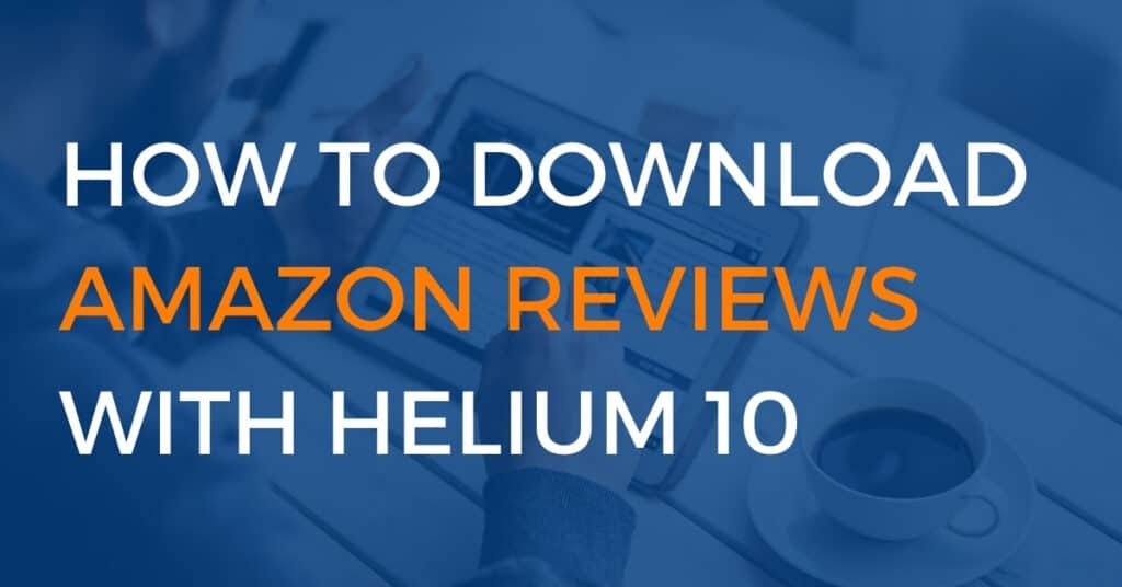 how to download amazon reviews with helium 10