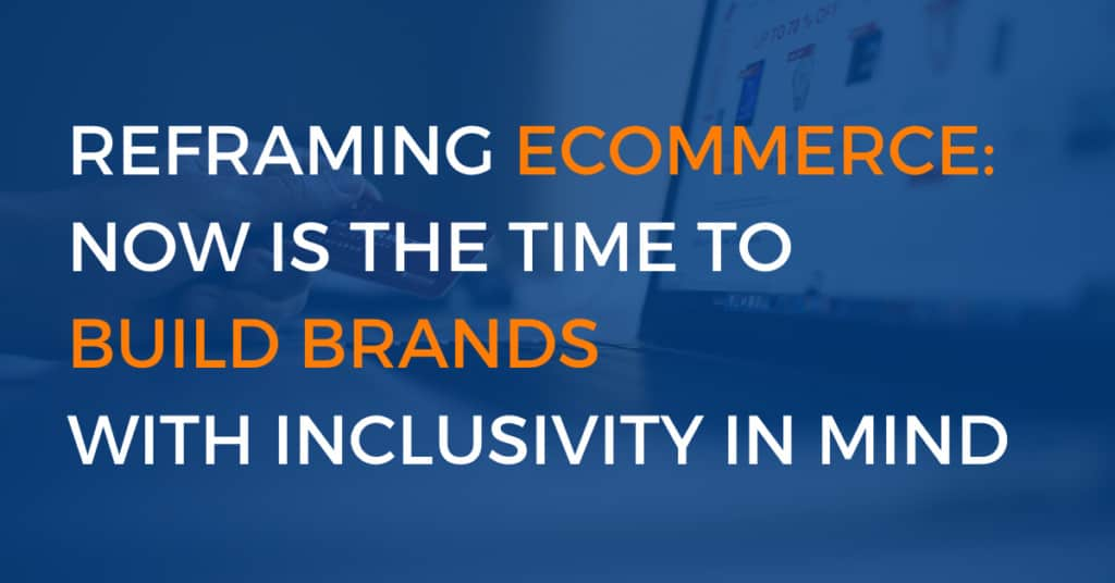 Reframing eCommerce Now Is the Time to Build Brands with Inclusivity in Mind